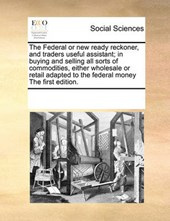 The Federal or New Ready Reckoner, and Traders Useful Assistant; In Buying and Selling All Sorts of Commodities, Either Wholesale or Retail Adapted to the Federal Money the First Edition.
