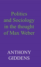 Giddens, A: Politics and Sociology in the Thought of Max Web