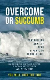 Overcome or Succumb - Controlling Anxiety, Fear and Panic to Conquer Life - You will Turn The Tide