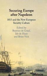Securing Europe after Napoleon | Beatrice (universiteit Utrecht, The Netherlands) de Graaf ; Ido (universiteit Utrecht, The Netherlands) de Haan ; Brian (emory University, Atlanta) Vick |