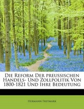 Die Reform Der Preussischen Handels- Und Zollpolitik Von 1800-1821 Und Ihre Bedeutung
