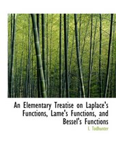 An Elementary Treatise on Laplace's Functions, Lam 's Functions, and Bessel's Functions