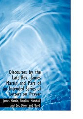 Discourses by the Late REV. James Martin and Part of an Intended Series of Letters on Prayer