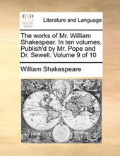 The Works of Mr. William Shakespear. in Ten Volumes. Publish'd by Mr. Pope and Dr. Sewell. Volume 9 of 10