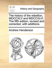 The History of the Rebellion, MDCCXLV and MDCCXLVI. the Fifth Edition, Revised and Corrected, with Additions.
