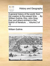 A General History of the World, from the Creation to the Present Time. ... by William Guthrie, Esq; John Gray, Esq; And Others Eminent in This Branch of Literature. ... Volume 2 of 12