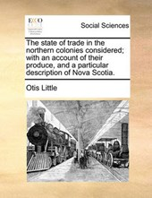 The State of Trade in the Northern Colonies Considered; With an Account of Their Produce, and a Particular Description of Nova Scotia.
