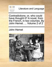 Contradictions; Or, Who Could Have Thought It? a Novel, from the French, in Two Volumes. by John Hemet. ... Volume 2 of 2