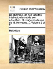 de L'Homme, de Ses Facults Intellectuelles Et de Son Ducation. Ouvrage Posthume de M. Helvetius. ... Volume 2 of 2
