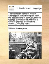 The Dramatick Works of William Shakespear Printed Complete from the Best Editions of Samuel Johnson George Stevens and E Malone to Which Is Prefixed the Life of the Author. ... Volume 3 of 8