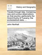 Travels Through Italy. Containing New and Curious Observations on That Country; Particularly the Grand Duchy of Tuscany; The Ecclesiastical State, ...