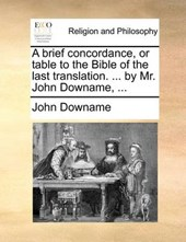 A Brief Concordance, or Table to the Bible of the Last Translation. ... by Mr. John Downame, ...