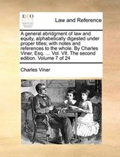 A General Abridgment of Law and Equity, Alphabetically Digested Under Proper Titles; With Notes and References to the Whole. by Charles Viner, Esq. ... Vol. VII. the Second Edition. Volume 7 of 24