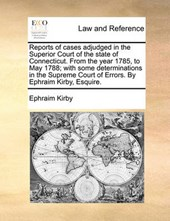 Reports of Cases Adjudged in the Superior Court of the State of Connecticut. from the Year 1785, to May 1788; With Some Determinations in the Supreme Court of Errors. by Ephraim Kirby, Esquire.