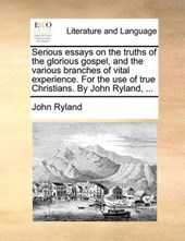 Serious Essays on the Truths of the Glorious Gospel, and the Various Branches of Vital Experience. for the Use of True Christians. by John Ryland, ...