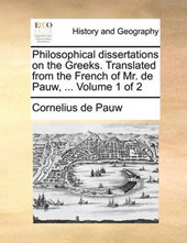 Philosophical Dissertations on the Greeks. Translated from the French of Mr. de Pauw, ... Volume 1 of 2