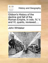 Gibbon's History of the Decline and Fall of the Roman Empire, in Vols. IV, V, and VI, Quarto, Reviewed....