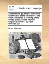 A Letter to the Governors, Instructors and Trustees of the Universities, and Other Seminaries of Learning, in the United States, on the Errors of English Grammars. by Noah Webster, Jun.