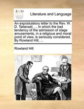 An Expostulatory Letter to the REV. W. D. Tattersall, ... in Which the Bad Tendency of the Admission of Stage Amusements, in a Religious and Moral Point of View, Is Seriously Considered. by Rowland Hi