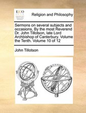 Sermons on Several Subjects and Occasions, by the Most Reverend Dr. John Tillotson, Late Lord Archbishop of Canterbury. Volume the Tenth. Volume 10 of 12
