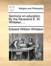 Sermons on Education. by the Reverend E. W. Whitaker, ...