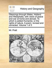 Gleanings Through Wales, Holland and Westphalia, with Views of Peace and War at Home and Abroad. to Which Is Added Humanity; Or the Rights of Nature. a Poem, Revised and Corrected. Volume 1 of 3