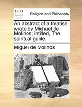 An Abstract of a Treatise Wrote by Michael de Molinos; Intitled, the Spiritual Guide.