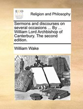 Sermons and Discourses on Several Occasions ... by ... William Lord Archbishop of Canterbury. the Second Edition.