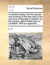 A Candid Enquiry Into the Causes and Motives of the Late Riots in the Province of Munster in Ireland; By the People Called White-Boys or Levellers. with an Appendix, ...