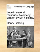 Love in Several Masques. a Comedy, ... Written by Mr. Fielding.