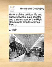 History of the Political Life and Public Services, as a Senator and a Statesman, of the Right Honourable Charles James Fox