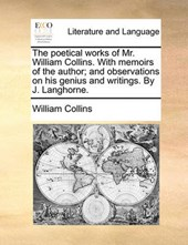 The Poetical Works of Mr. William Collins. with Memoirs of the Author; And Observations on His Genius and Writings. by J. Langhorne.