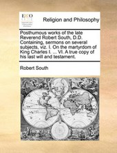 Posthumous Works of the Late Reverend Robert South, D.D. Containing, Sermons on Several Subjects, Viz. I. on the Martyrdom of King Charles I. ... VI. a True Copy of His Last Will and Testament.