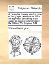 An Impartial Enquiry Into the Case of the Gospel Demoniacks. with an Appendix, Consisting of an Essay on Scripture Demonology. by William Worthington, D.D.