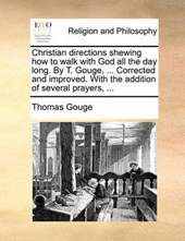 Christian Directions Shewing How to Walk with God All the Day Long. by T. Gouge, ... Corrected and Improved. with the Addition of Several Prayers, ...