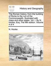 The Roman History, from the Building of Rome to the Ruin of the Commonwealth. Illustrated with Maps and Other Plates. Vol. I. by N. Hooke, Esq; The Fifth Edition. Volume 4 of 4