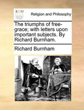 The Triumphs of Free-Grace; With Letters Upon Important Subjects. by Richard Burnham.