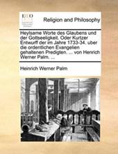 Heylsame Worte Des Glaubens Und Der Gottseeligkeit. Oder Kurtzer Entwurff Der Im Jahre 1733-34. Uber Die Ordentlichen Evangelien Gehaltenen Predigten. ... Von Henrich Werner Palm. ...