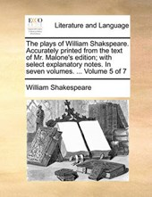 The Plays of William Shakspeare. Accurately Printed from the Text of Mr. Malone's Edition; With Select Explanatory Notes. in Seven Volumes. ... Volume 5 of 7