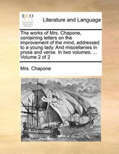 The Works of Mrs. Chapone, Containing Letters on the Improvement of the Mind, Addressed to a Young Lady. and Miscellanies in Prose and Verse. in Two Volumes. ... Volume 2 of 2
