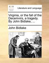 Virginia, or the Fall of the Decemvirs, a Tragedy. by John Bidlake, ...
