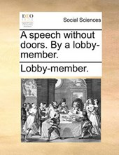 A Speech Without Doors. by a Lobby-Member.