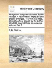 Analysis of the Game of Chess. by Mr. Philidor. a New Edition, Improved and Greatly Enlarged. to Which Is Added, Several Parties, Played by the Author Blindfold, Against Three Adversaries. Volume 2 of