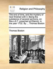 The End of Time, and the Mystery of God Finished with It. Being the Substance of Several Sermons, on REV.X.6.7. Preached at Etterick, in the Year 1732. by ... Thomas Boston ...