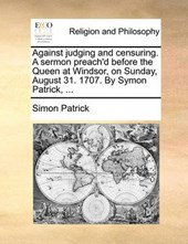 Against Judging and Censuring. a Sermon Preach'd Before the Queen at Windsor, on Sunday, August 31. 1707. by Symon Patrick, ...
