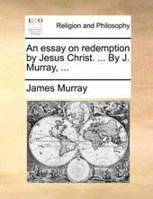 An Essay on Redemption by Jesus Christ. ... by J. Murray, ...