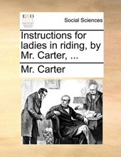 Instructions for Ladies in Riding, by Mr. Carter, ...