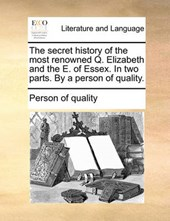 The Secret History of the Most Renowned Q. Elizabeth and the E. of Essex. in Two Parts. by a Person of Quality.