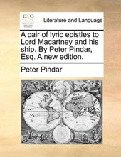 A Pair of Lyric Epistles to Lord Macartney and His Ship. by Peter Pindar, Esq. a New Edition.