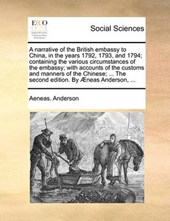A Narrative of the British Embassy to China, in the Years 1792, 1793, and 1794; Containing the Various Circumstances of the Embassy; With Accounts of the Customs and Manners of the Chinese; ... the Se